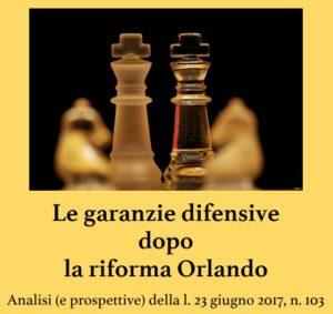 Le garanzie difensive dopo la riforma Orlando.Analisi (e prospettive) della l. 23 giugno 2017, n. 103 (Foggia, 6 dicembre 2017)