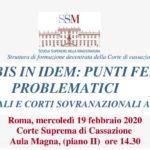 Il divieto di bis in idem: punti fermi e profili problematici. Corti nazionali e Corti sovranazionali a confronto (Roma, 19 febbraio 2020)